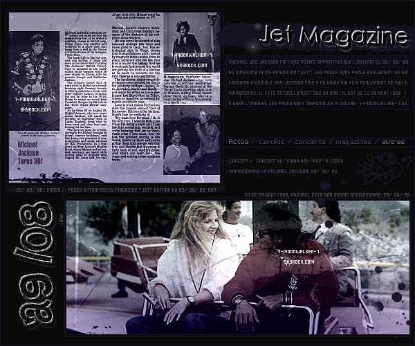 . 29/08/88 : Michael Jackson fait une apparition dans le magazine « Jet » édition du 29/08/88. –  ANNIVERSAIRE :  En ce 29 août 1988, Michael Joe Jackson fête ses 30 ans ! / 29 août 1958. –  CONCERT : Michael Jackson donne un unique concert au « Roundhay Park » se situant à Leeds !.