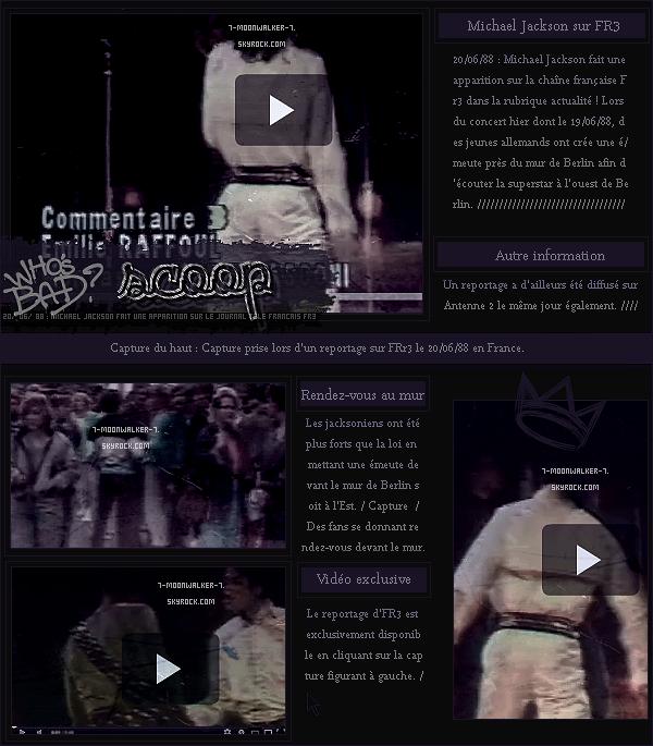 . 20/06/88  : Michael Jackson fait la une des journaux télévisés dont « Midi 2/Antenne 2 » & de « Soir 3/FR3 » en Fr. !Des jeunes manifesterons devant le mur de Berlin soit à l'Est pour entendre MJ, ce qui est pas du goût de la police allemande ! .