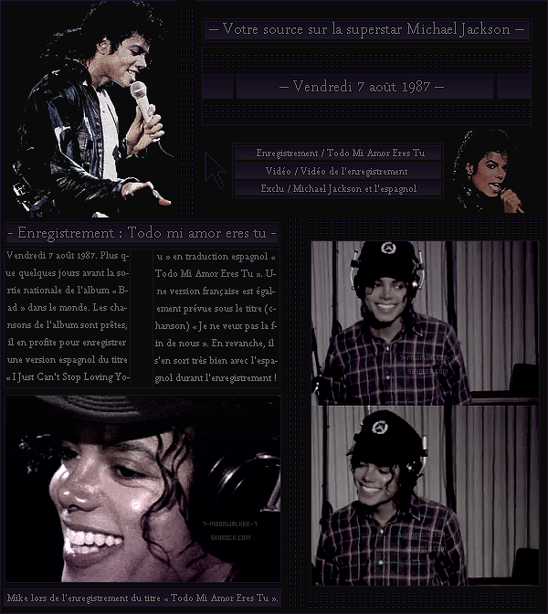 . – Article n°..  / Posté le 07/08/87 / Enregistrement : Michael Jackson enregistre une version espagnol du titre « I Just Can't Stop Loving You » qui s'appellera au final « Todo Mi Amor Eres Tu » au Westlake Recording Studios.  - .