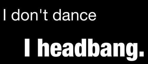 I don't dance, I headbang ♥
