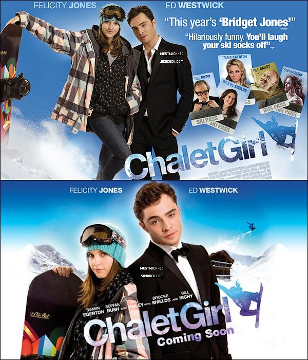 ACTU  Peut-être le savez-vous, peut-être pas, mais le nouveau film d'Ed, The Chalet Girl, sort bientôt au cinéma (vers la mi-février). Voilà pourquoi je vous propose un article qui vous permettra d'en savoir un maximum sur cette comédie, qui est annoncée comme la nouvelle Bridget Jones ! Vous découvrirez donc ici le résumé du film, ainsi que des affiches officielles du film, des stills, et bien sûr la bande-annonce (en VO) ... Enjoy !    RÉSUMÉ  Une ex-skateuse de 19 ans, Kim (Felicity Jones) travaille dans un fast-food, mais se trouve un job de « fille de chalet » dans une station de sports d'hiver huppée pour gagner un peu plus d'argent. Elle ne peut pas skier, mais quand elle trouve un vieux snow-board, elle commence à apprendre à en faire par elle-même et constate que ses compétences en planche à roulettes mènent à un talent naturel brut sur la neige ! Cependant, elle commence aussi à attirer l'attention du beau Jonny (Ed Westwick), un de ses patrons...  Pourra-t-elle se surpasser et montrer l'étendue de son talent, tout en séduisant cet homme ? Texte rédigé par mes soins, tout emprunt partiel ou total doit être crédité.