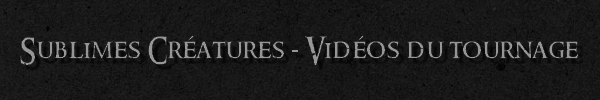 ■ [ Sublimes Créatures ]  Les Vidéos du tournageRetrouvez sur cet article, les différentes vidéos du tournage publiées à ce jour