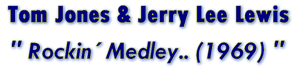 Rockin´ Medley.. (1969)   -- Jerry Lee Lewis and Tom Jones