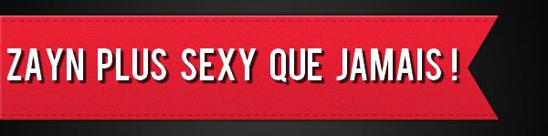 Zayn plus SEXY que jamais !
