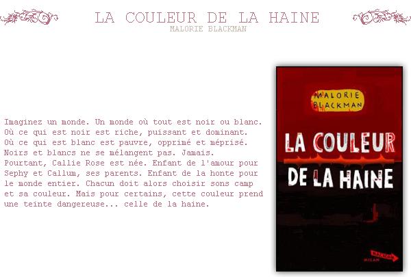 ~ La COULEUR DE LA HAINE  Et si lui n'a pas réussi, quel espoir nous reste-t-il à nous  ? Il avait tout. Et ça l'a tué. .  Malorie BLACKMAN