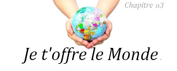 Ҩ Je t'offre le Monde - Chapitre o3