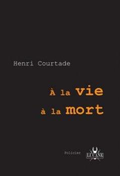 A la vie, à la mort -  Henri Courtade