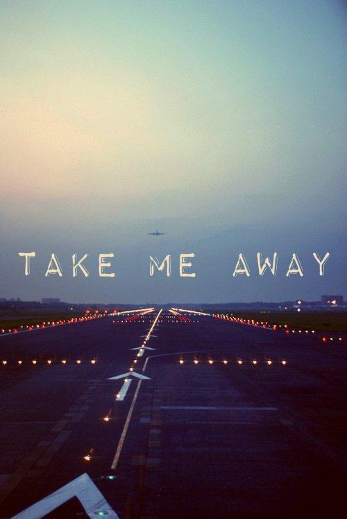 Take me away ...