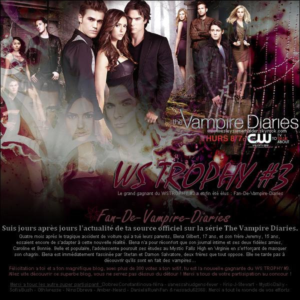 WS TROPHY #3 : Fan-De-Vampire-Diaries www.Fan-The-Vampire-Diaries.skyrock.com Félicitation a la grande gagnante, un superbe blog et une fantastique webmiss hh▬▬▬▬▬▬▬▬▬▬▬▬▬▬▬▬▬▬▬▬▬▬▬▬▬▬▬▬▬▬▬▬▬▬▬▬▬▬▬▬▬▬▬▬▬▬▬▬▬▬▬▬▬▬▬▬▬▬▬▬▬ Bravo au autres partispant qui n'ont pas démérités ! #2 : OthIvresse, #3 : DobrevConstantinova-Nina,  #4 : nessadu62360, #5 : NinsDbreva, #6 : MysticDaily, #7 : SofiaBush, #8 : Kris-J-Stewart, #9 : vanessahudgens-fever, #10 :DanielaRuahFan & 11# : Amber-Heard