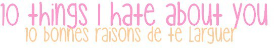 10 things i hate about you | 10 bonnes raisons de te larguer .