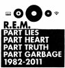 R.E.M. - Part Lies, Part Heart, Part Truth, Part Garbage 1982-2011 (novembre 2011)