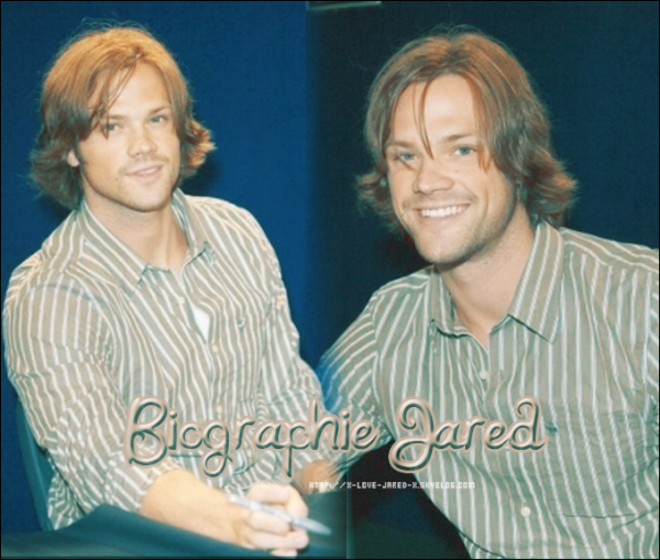 ~ Supernatural ♥ Misha, Jared et Jensen ; des anges du bonheur ♥ ~  ♦ Article ; Biographie Jared Padalecki