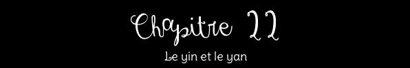 Chapitre XXII ~ Le Yin et le Yan