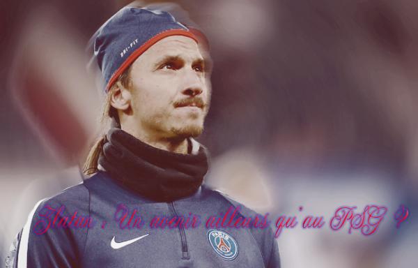 Zlatan : Un avenir très loin du Paris Saint-Germain ......