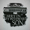 • Carry on my wayward son.