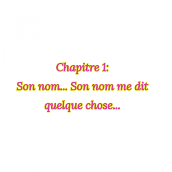 fiction 1 chapitre 1: Son nom... son nom me dis quelque chose...