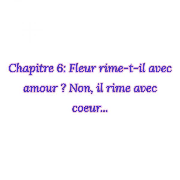 fiction 1 chapitre 6 fleur rime-t-il avec amour ? Non, il rime avec coeur...