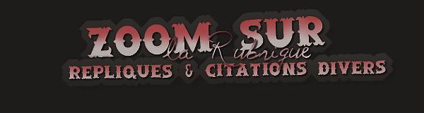 """"""" ZOOM SUR...""""  { RÉPLIQUES & CITATIONS DIVERS }  - Sommaire -"""