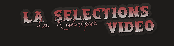 { La Rubrique: LA SÉLECTION VIDÉO }  - Sommaire -