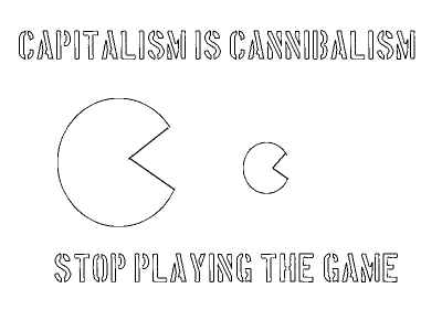 Capitalism is cannibalism (stop playing the game)