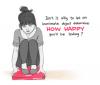 N'est-ce pas bête de laisser un objet inanimé déterminer à quel point vous serez heureux aujourd'hui?