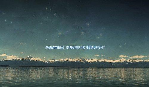 """J'aime cette chanson car elle répète """"everything's gonna be alright"""", c'est ce que jme répète sans cesse. J'espère vraiment que tout ira bien mais avec le temps qui passe j'en doute chaque jour un peu plus. C'est très dur, trop, mais faut tenir le coup jusqu'au bout du voyage......"""