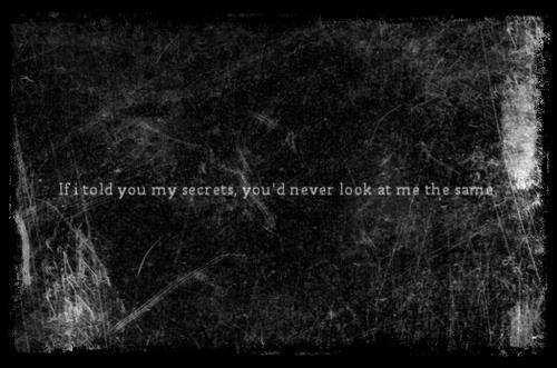 """""""If I told you my secrets, you'd never look me the same""""//Je sais que le plus dure n'est pas encore passée. .."""