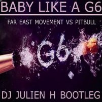 Baby like a G6 - Far east movement vs Pitbull (Dj Julien H Bootleg)