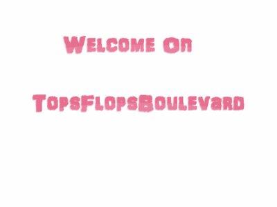 *  •Welcome On TopFlopsBoulevard.*