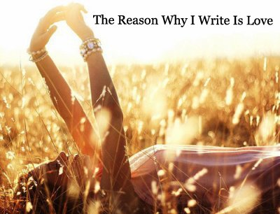 The Reason Why I Write Is Love... ♥
