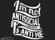 I M NOT ANTI-SOCIAL, SOCIETY IS ANTI-ME