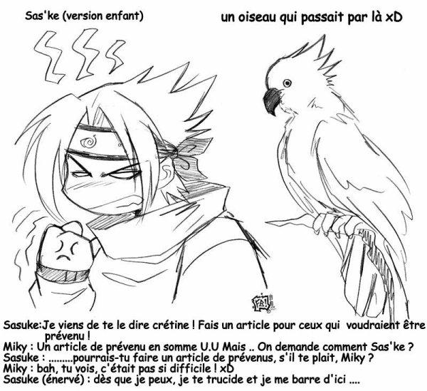 Miky : hum ... Des prévenus ? Sasuke : bien sûr crétine ! Pour leur annoncer les news de ton blog pourrit !  Miky : Mais euh ! T'es pas gentil ! Mais bon, si tu insiste ... Article des prévenu !