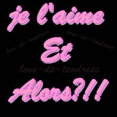 Je t'aime et Alors ?? !!