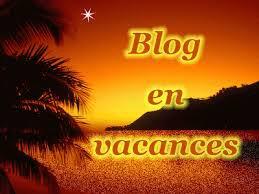Fermeture du Blog pour les Vacances du 1er août au 22 ou 29 Août 2016