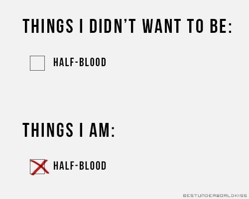 « look, i didn't want to be a halfblood.  »