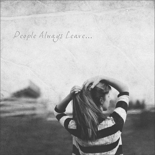 C'est un sentiment qui m'envahit si souvent... C'est un sentiment que je déteste. Pourquoi ? Pourquoi tout le monde part un jour ? Parce que c'est ce qui arrive à chaque fois... People Always Leave.