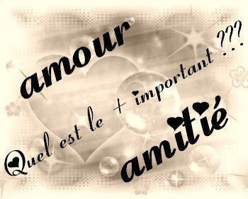 quel es le plus important  pour toi : l'amour ou l'amitier ?