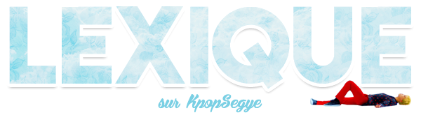 Lexique | Sajeon | 사전 Articles important | K-pop | Dramas | Corée | Article K-pop | Articles divers