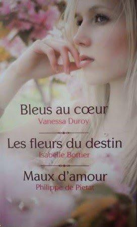 Bleus au coeur de Vanessa Duroy, Les fleurs du destin de Isabelle Bottier, Maux d'amour de Philippe de Pietat