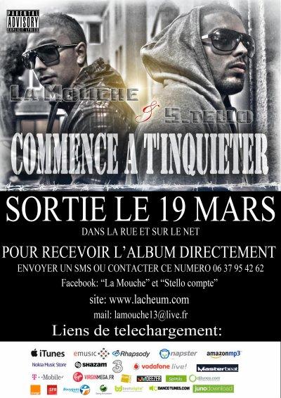 """SORTIE LE 19 MARS DANS LA RUE ET SUR LE NET DU STREET ALBUM DE  LA MOUCHE & STELLO """"COMMENCE A TKT"""" UN 17 TITRES AU PRIX DE 10E POUR L'OCCASION NOUS VOUS DONONS RENDEZ VOUS A PARTIR DE 14H A LA MAISON DE QUARTIER BERNARD PALISSY A AUBAGNE!! POUR TOUS LES GENS QUI NE POURRONT PAS SE DEPLACER CE JOURS LA UN NUMERO EST A DISPOSITION (06.37.95.42.62) QUAND A CE QUI NE SONT PAS DE LA REGION SACHER QUE LALBUM SERA DISPO UN PEU PARTOUT EN TELECHARGEMENT SUR LE NET (EX: ITUNES, FNAC.COM, VIRGIN, DEEZER ETC... VOIR L'AFFICHE) FAITE TOURNER CE LIEN AINSI QUE L'INFO A UN MAX DE MONDE ON COMPTE SUR VOUS LES AMIS!!!!! COMMENCER A VOUS INQUIETER J-10!! ;))"""