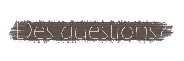 Des questions?... ♥