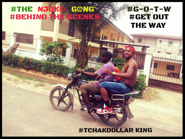 TCHAKDOLLAR KING -BEHIND THE SCENES -G -O-T-W -GET OUT THE WAY --THE NJOKA GANG