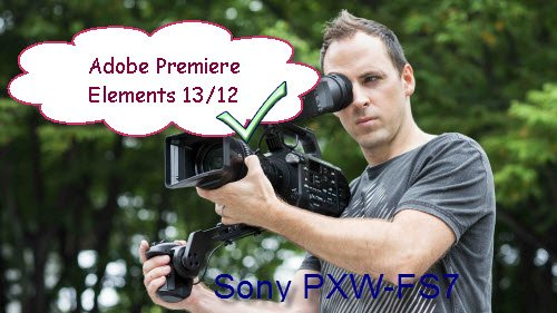 Work Sony PXW-FS7 XAVC with Adobe Premiere Elements 13/12