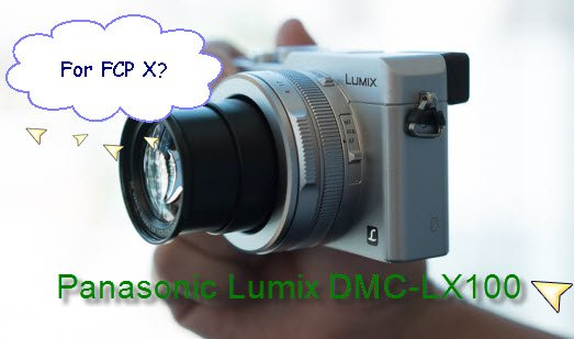 Panasonic Lumix DMC-LX100 AVCHD Not Suitable for FCP X?