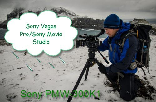 Tips on Ingesting Sony PMW-300K1 MXF to Sony Vegas Pro/Sony Movie Studio