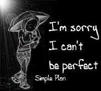 je suis désolé  je me peux pas être  parfaite
