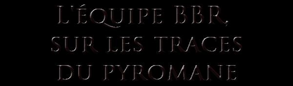 L'ÉQUIPE BBR, SUR LES TRACES DU PYROMANE de KARINETE.