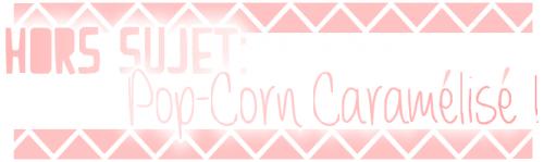 HORS-SUJET: Pop-Corn Caramélisé