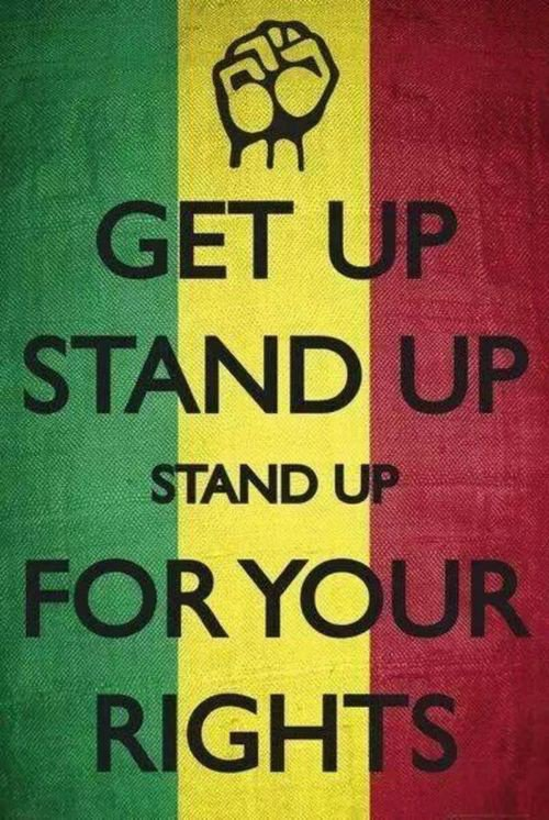 """ Get up stand up ! Stand up for your rights "" Bob Marley and the Wailers"