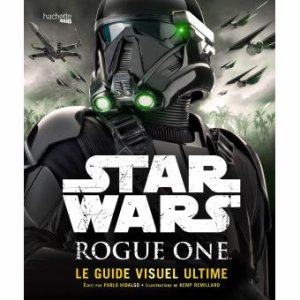 Star Wars - Rogue One - Le Guide Visuel Ultime